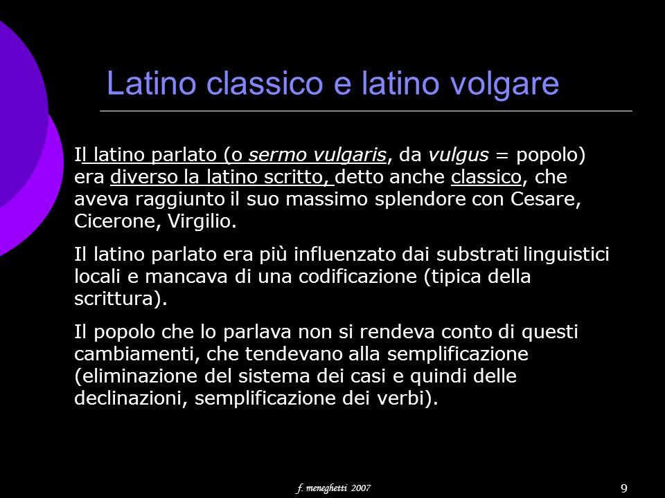f. meneghetti 2007 9 Latino classico e latino volgare Il latino parlato (o sermo vulgaris, da vulgus = popolo) era diverso la latino scritto, detto an