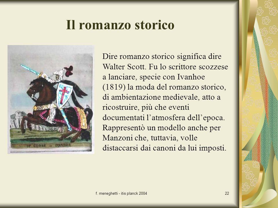 f. meneghetti - itis planck 200422 Il romanzo storico Dire romanzo storico significa dire Walter Scott. Fu lo scrittore scozzese a lanciare, specie co
