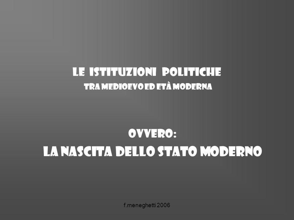 f.meneghetti 2006 Le istituzioni politiche tra medioevo ed età moderna ovvero: la nascita dello Stato moderno