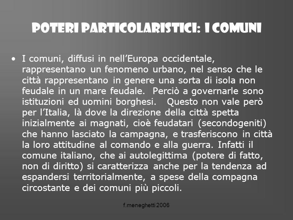 f.meneghetti 2006 POTERI PARTICOLARISTICI: I comuni I comuni, diffusi in nellEuropa occidentale, rappresentano un fenomeno urbano, nel senso che le ci