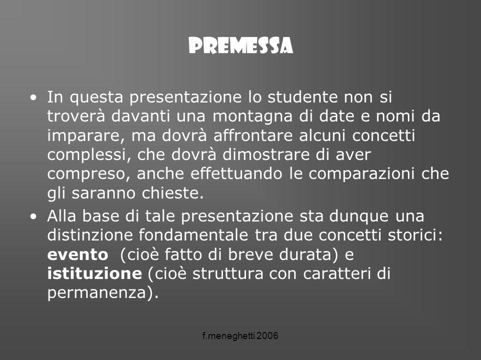 f.meneghetti 2006 Premessa In questa presentazione lo studente non si troverà davanti una montagna di date e nomi da imparare, ma dovrà affrontare alc