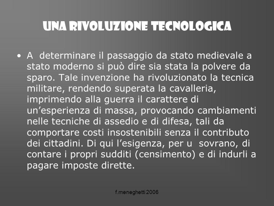 f.meneghetti 2006 Una rivoluzione tecnologica A determinare il passaggio da stato medievale a stato moderno si può dire sia stata la polvere da sparo.