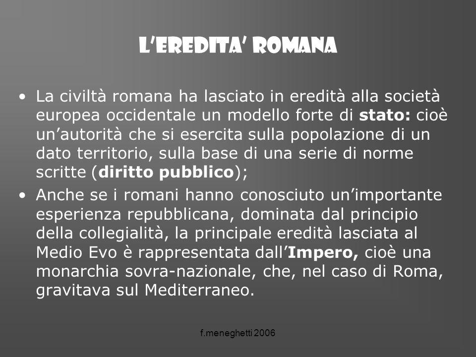 f.meneghetti 2006 Leredita romana La civiltà romana ha lasciato in eredità alla società europea occidentale un modello forte di stato: cioè unautorità