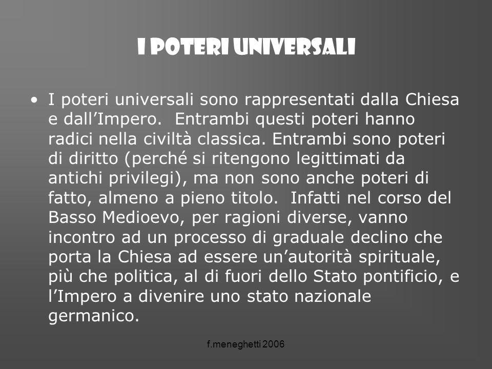 f.meneghetti 2006 I POTERI UNIVERSALI I poteri universali sono rappresentati dalla Chiesa e dallImpero. Entrambi questi poteri hanno radici nella civi