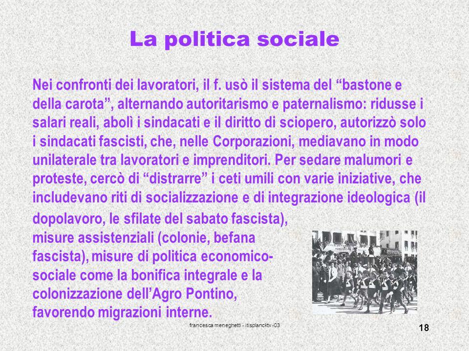 francesca meneghetti - itisplancktv -03 18 La politica sociale Nei confronti dei lavoratori, il f. usò il sistema del bastone e della carota, alternan