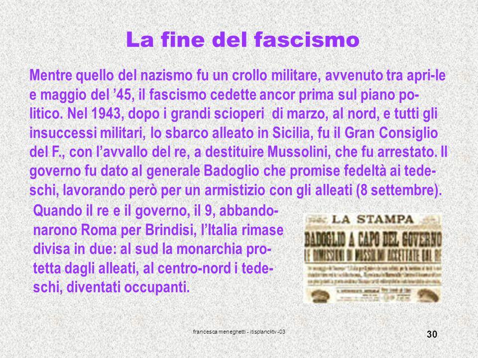 francesca meneghetti - itisplancktv -03 30 La fine del fascismo Mentre quello del nazismo fu un crollo militare, avvenuto tra apri-le e maggio del 45,