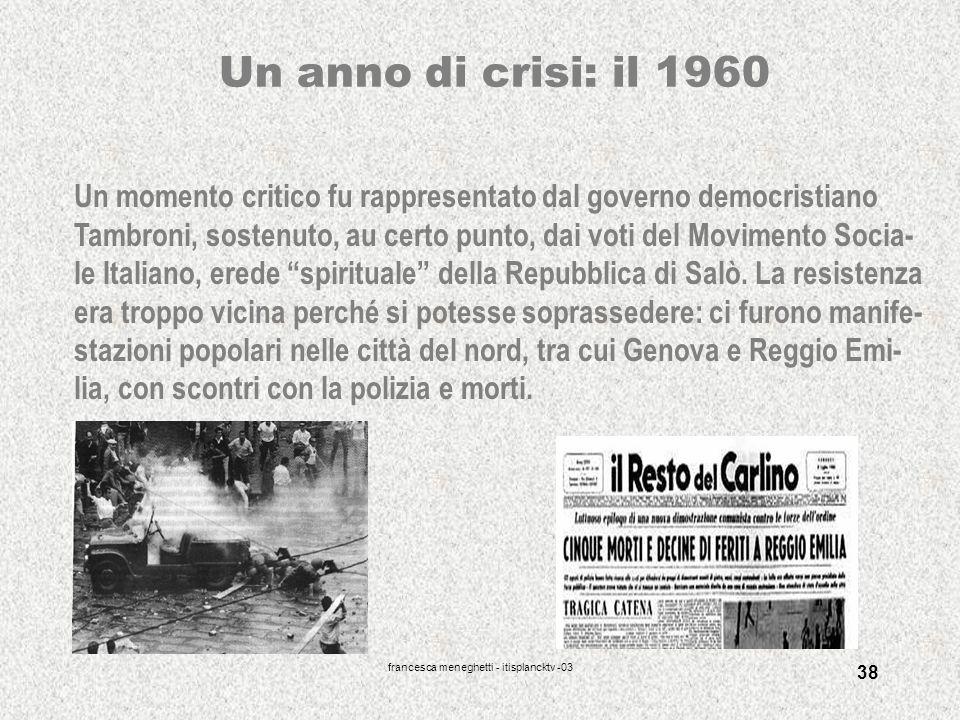 francesca meneghetti - itisplancktv -03 38 Un anno di crisi: il 1960 Un momento critico fu rappresentato dal governo democristiano Tambroni, sostenuto