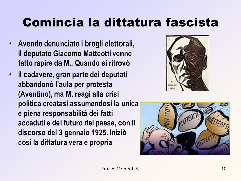 Prof. F. Meneghetti10 Comincia la dittatura fascista Avendo denunciato i brogli elettorali, il deputato Giacomo Matteotti venne fatto rapire da M.. Qu