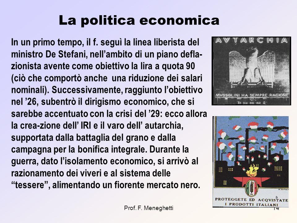 Prof. F. Meneghetti14 La politica economica In un primo tempo, il f. seguì la linea liberista del ministro De Stefani, nellambito di un piano defla- z