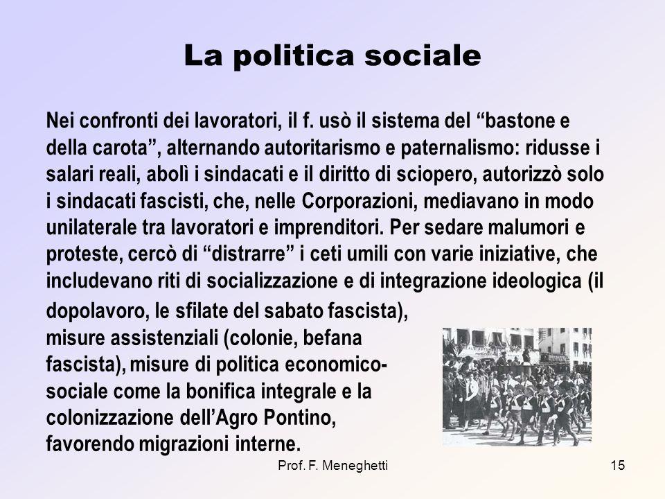 Prof. F. Meneghetti15 La politica sociale Nei confronti dei lavoratori, il f. usò il sistema del bastone e della carota, alternando autoritarismo e pa