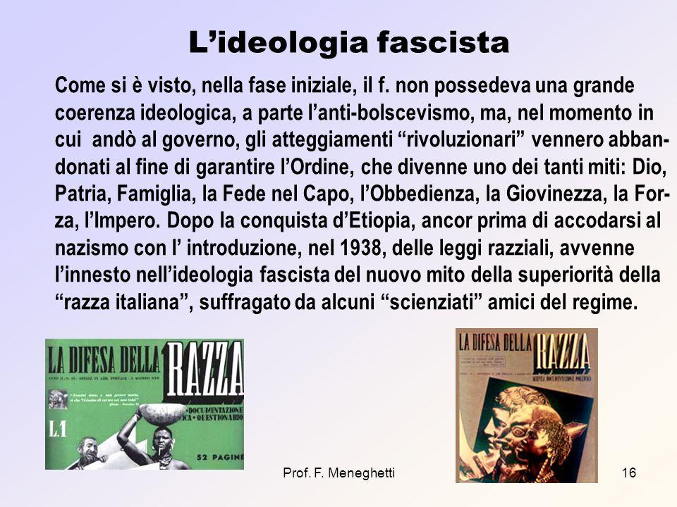 Prof. F. Meneghetti16 Lideologia fascista Come si è visto, nella fase iniziale, il f. non possedeva una grande coerenza ideologica, a parte lanti-bols