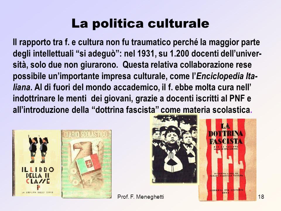 Prof. F. Meneghetti18 La politica culturale Il rapporto tra f. e cultura non fu traumatico perché la maggior parte degli intellettuali si adeguò: nel