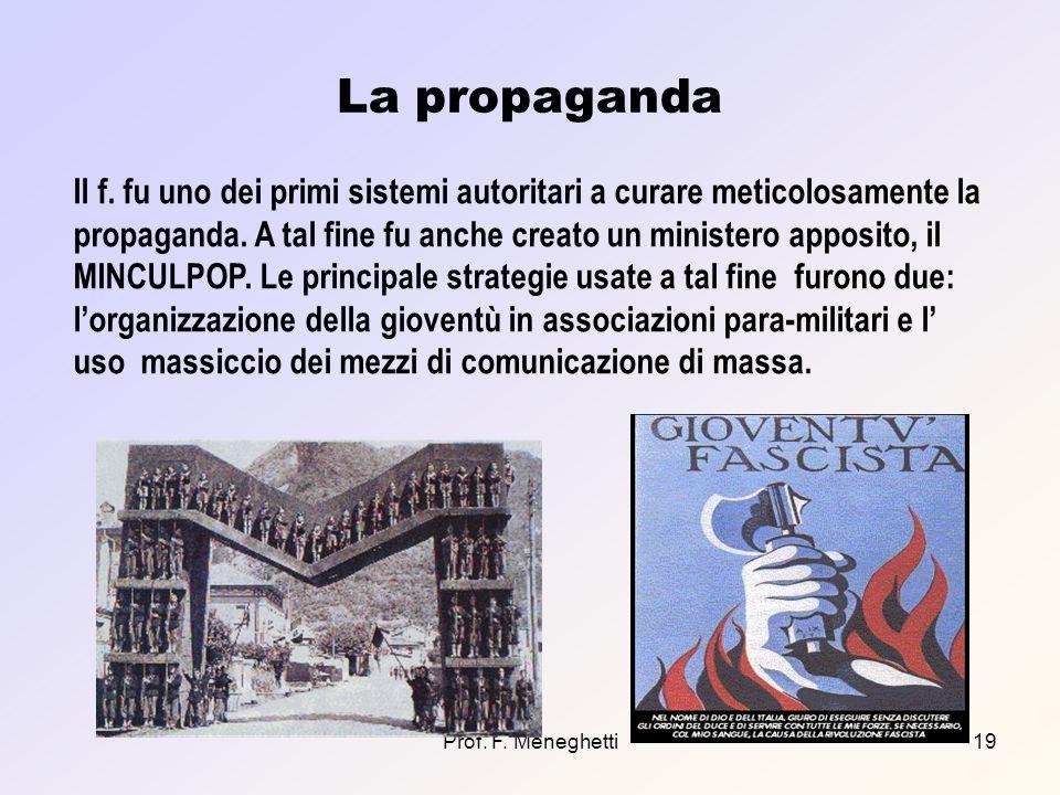 Prof. F. Meneghetti19 La propaganda Il f. fu uno dei primi sistemi autoritari a curare meticolosamente la propaganda. A tal fine fu anche creato un mi