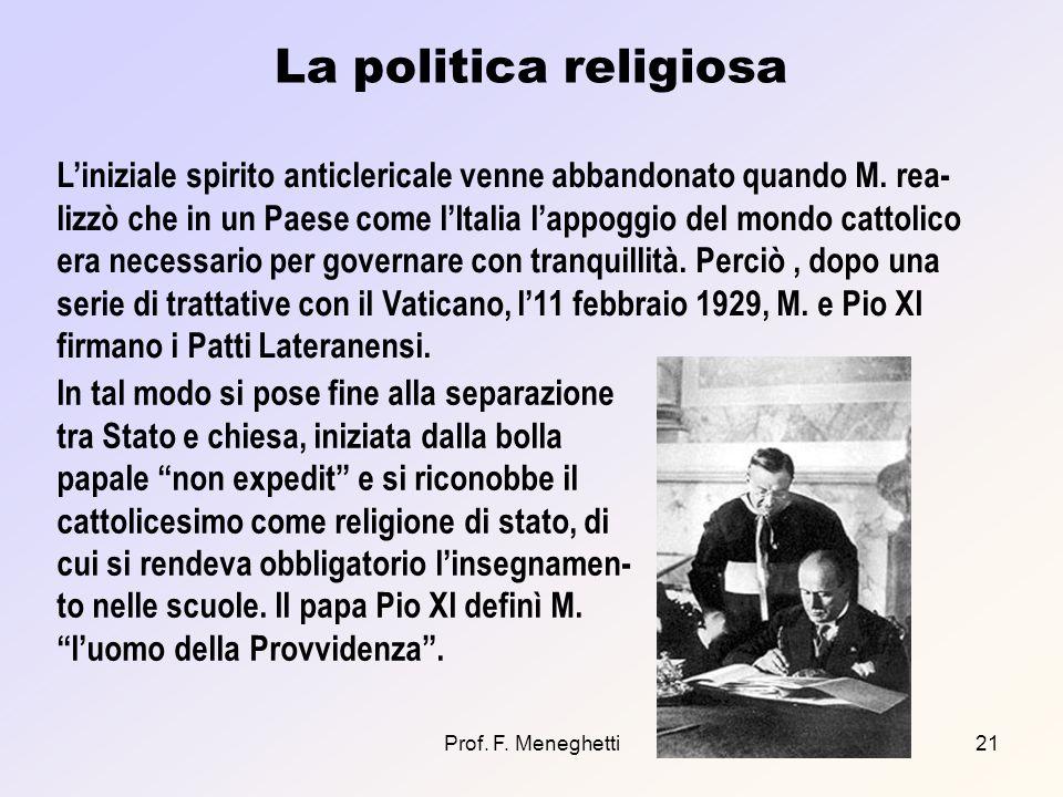 Prof. F. Meneghetti21 La politica religiosa Liniziale spirito anticlericale venne abbandonato quando M. rea- lizzò che in un Paese come lItalia lappog