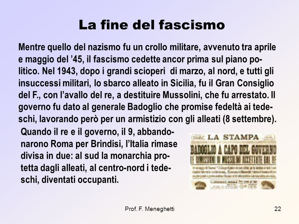 Prof. F. Meneghetti22 La fine del fascismo Mentre quello del nazismo fu un crollo militare, avvenuto tra aprile e maggio del 45, il fascismo cedette a