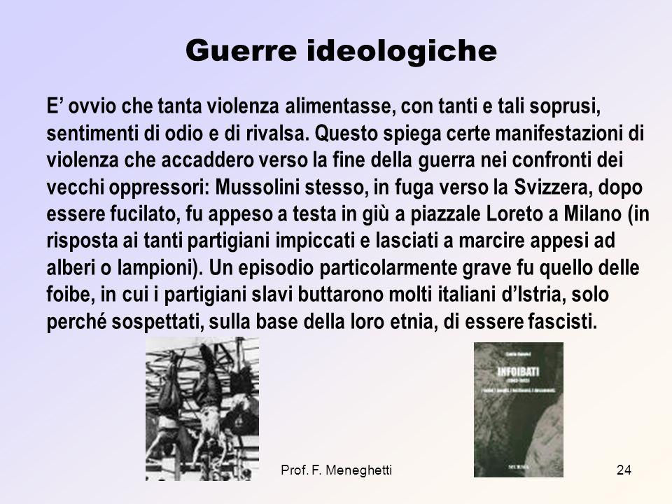Prof. F. Meneghetti24 Guerre ideologiche E ovvio che tanta violenza alimentasse, con tanti e tali soprusi, sentimenti di odio e di rivalsa. Questo spi