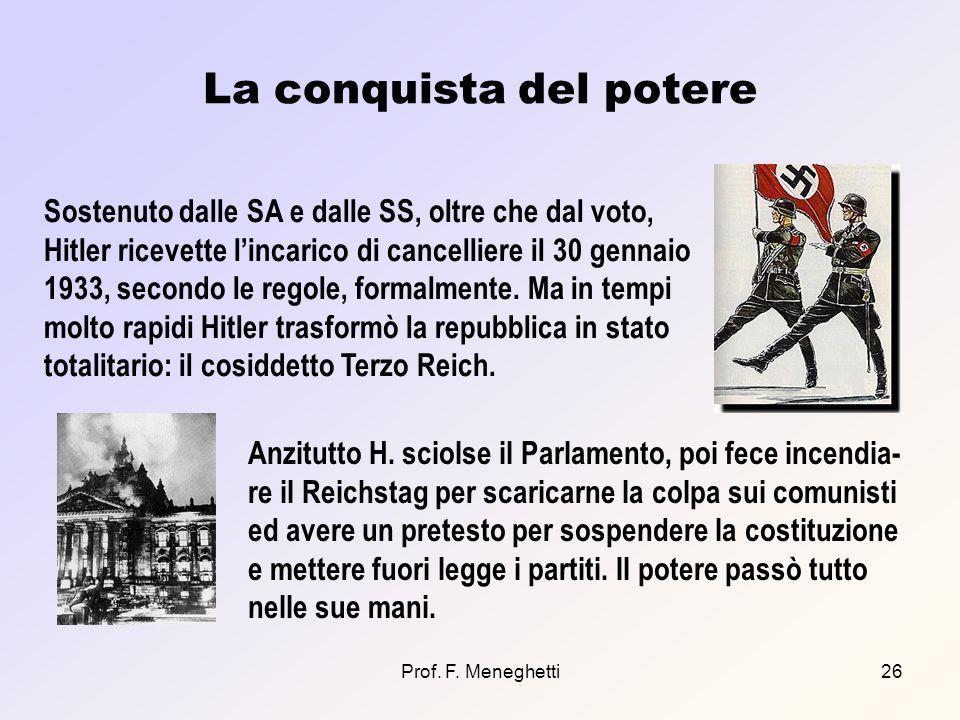 Prof. F. Meneghetti26 La conquista del potere Sostenuto dalle SA e dalle SS, oltre che dal voto, Hitler ricevette lincarico di cancelliere il 30 genna