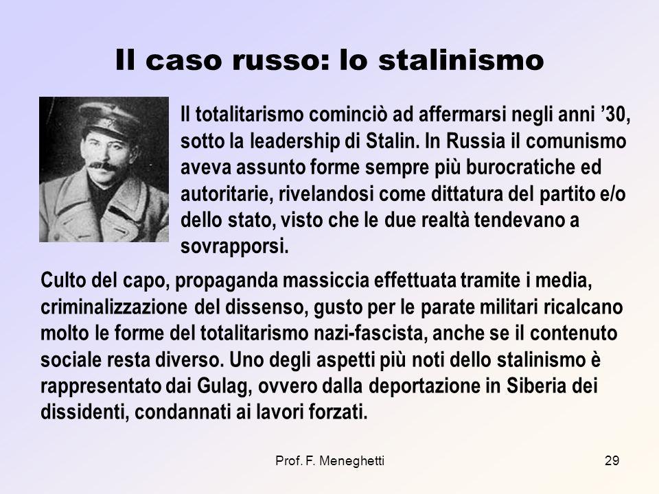 Prof. F. Meneghetti29 Il caso russo: lo stalinismo Il totalitarismo cominciò ad affermarsi negli anni 30, sotto la leadership di Stalin. In Russia il