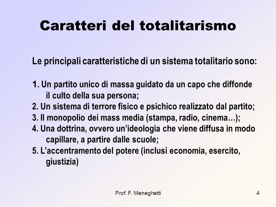 Prof. F. Meneghetti4 Caratteri del totalitarismo Le principali caratteristiche di un sistema totalitario sono: 1. Un partito unico di massa guidato da