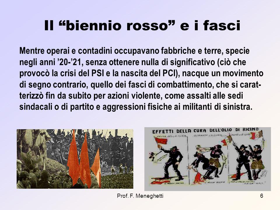 Prof. F. Meneghetti6 Il biennio rosso e i fasci Mentre operai e contadini occupavano fabbriche e terre, specie negli anni 20-21, senza ottenere nulla