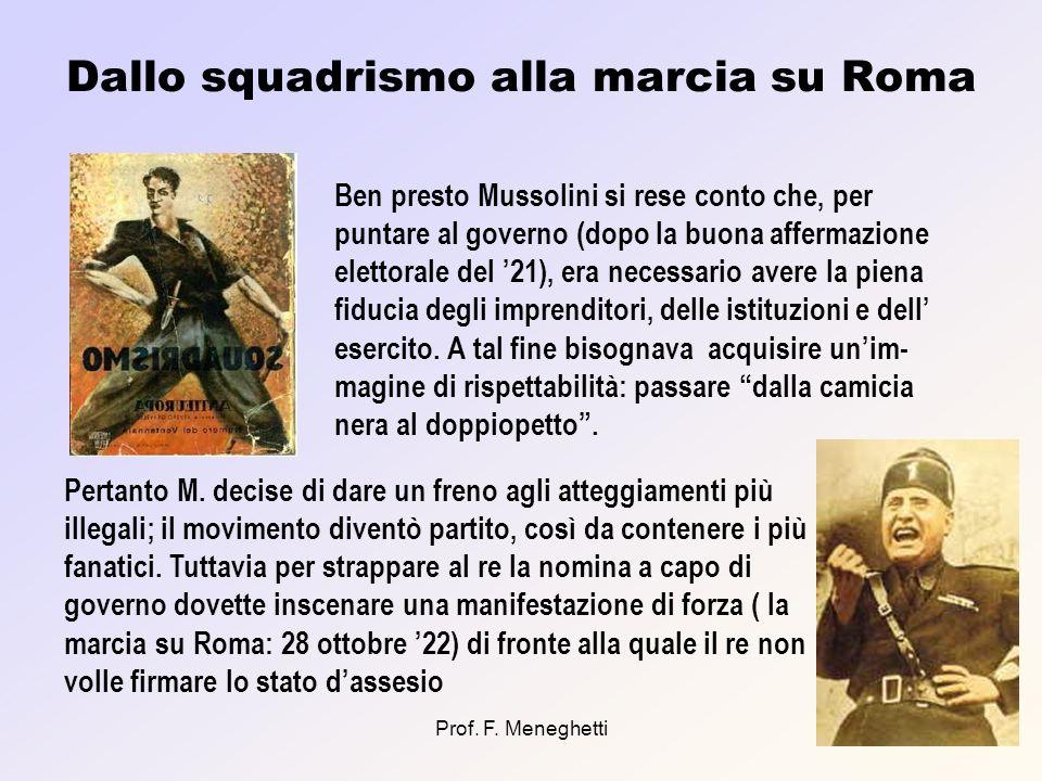 Prof. F. Meneghetti8 Dallo squadrismo alla marcia su Roma Ben presto Mussolini si rese conto che, per puntare al governo (dopo la buona affermazione e