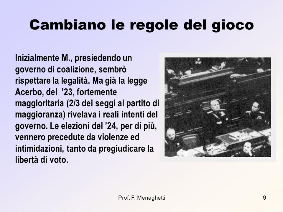 Prof. F. Meneghetti9 Cambiano le regole del gioco Inizialmente M., presiedendo un governo di coalizione, sembrò rispettare la legalità. Ma già la legg