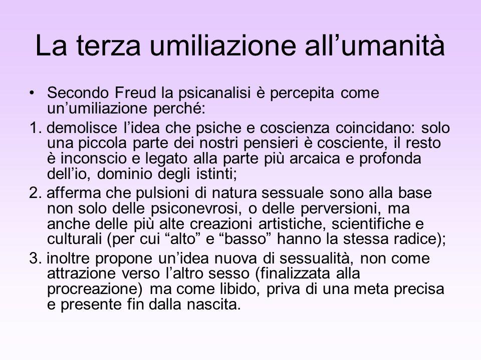 La terza umiliazione allumanità Secondo Freud la psicanalisi è percepita come unumiliazione perché: 1. demolisce lidea che psiche e coscienza coincida