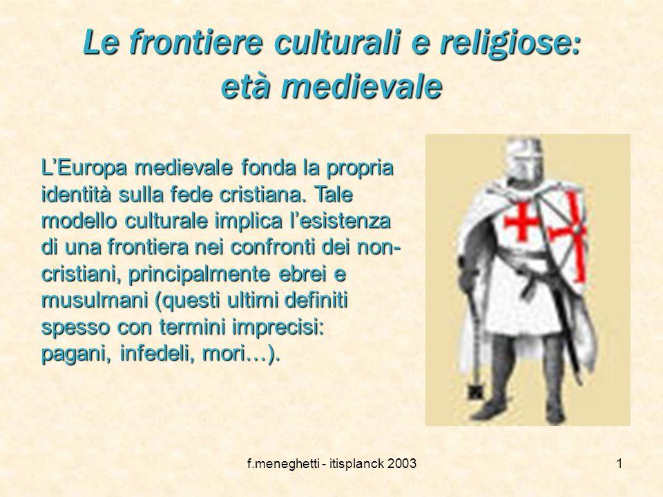 f.meneghetti - itisplanck 20031 Le frontiere culturali e religiose: età medievale LEuropa medievale fonda la propria identità sulla fede cristiana.