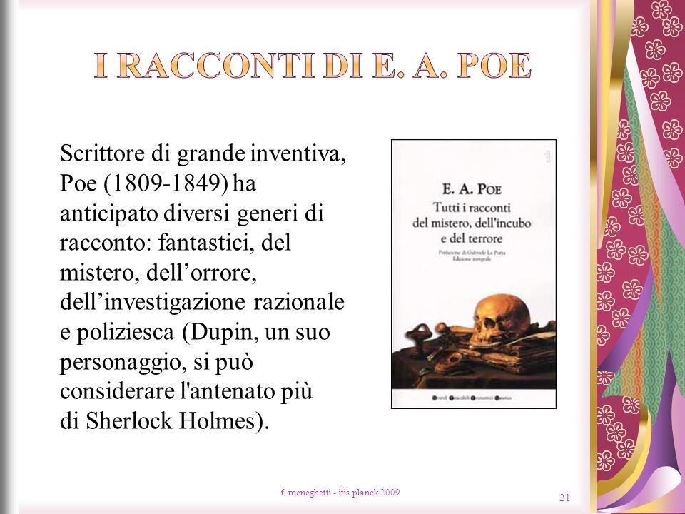Scrittore di grande inventiva, Poe (1809-1849) ha anticipato diversi generi di racconto: fantastici, del mistero, dellorrore, dellinvestigazione razionale e poliziesca (Dupin, un suo personaggio, si può considerare l antenato più di Sherlock Holmes).