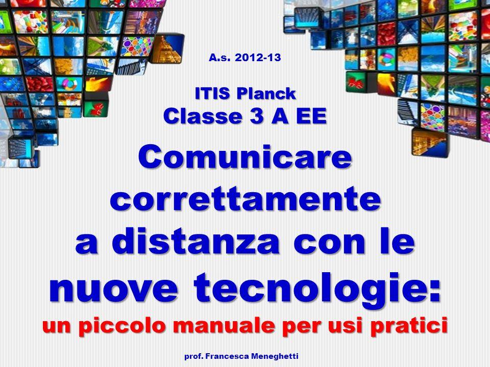 ITIS Planck Classe 3 A EE Comunicare correttamente a distanza con le nuove tecnologie: un piccolo manuale per usi pratici A.s. 2012-13 ITIS Planck Cla