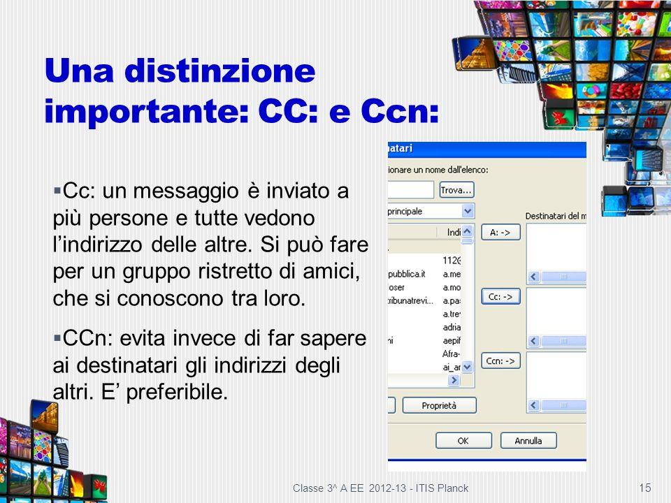 Una distinzione importante: CC: e Ccn: Classe 3^ A EE 2012-13 - ITIS Planck 15 Cc: un messaggio è inviato a più persone e tutte vedono lindirizzo dell