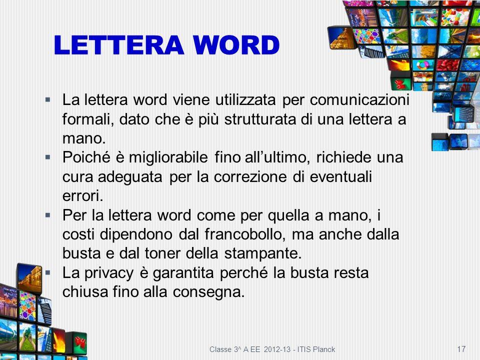 LETTERA WORD Classe 3^ A EE 2012-13 - ITIS Planck 17 La lettera word viene utilizzata per comunicazioni formali, dato che è più strutturata di una let