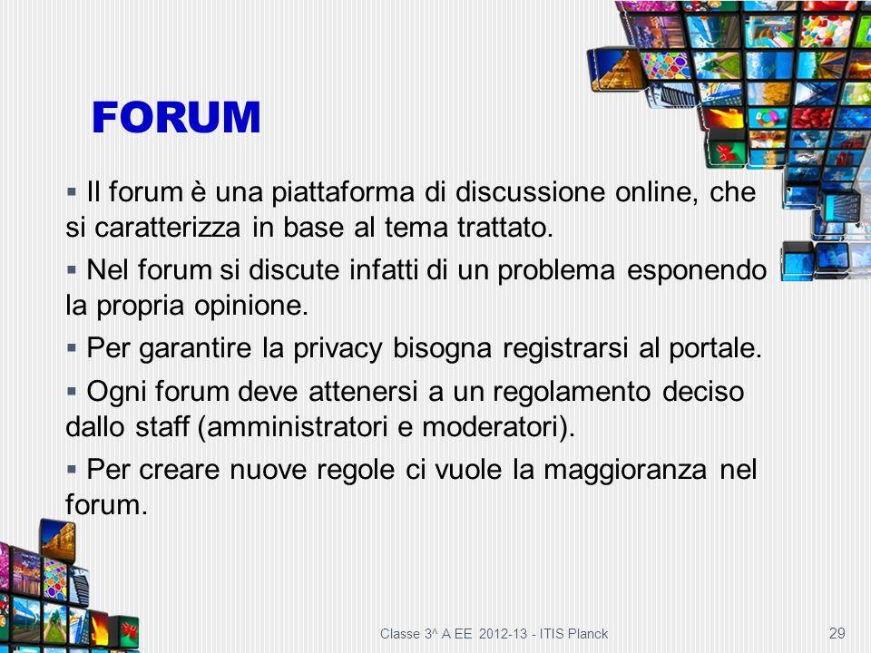 Classe 3^ A EE 2012-13 - ITIS Planck 29 FORUM Il forum è una piattaforma di discussione online, che si caratterizza in base al tema trattato. Nel foru