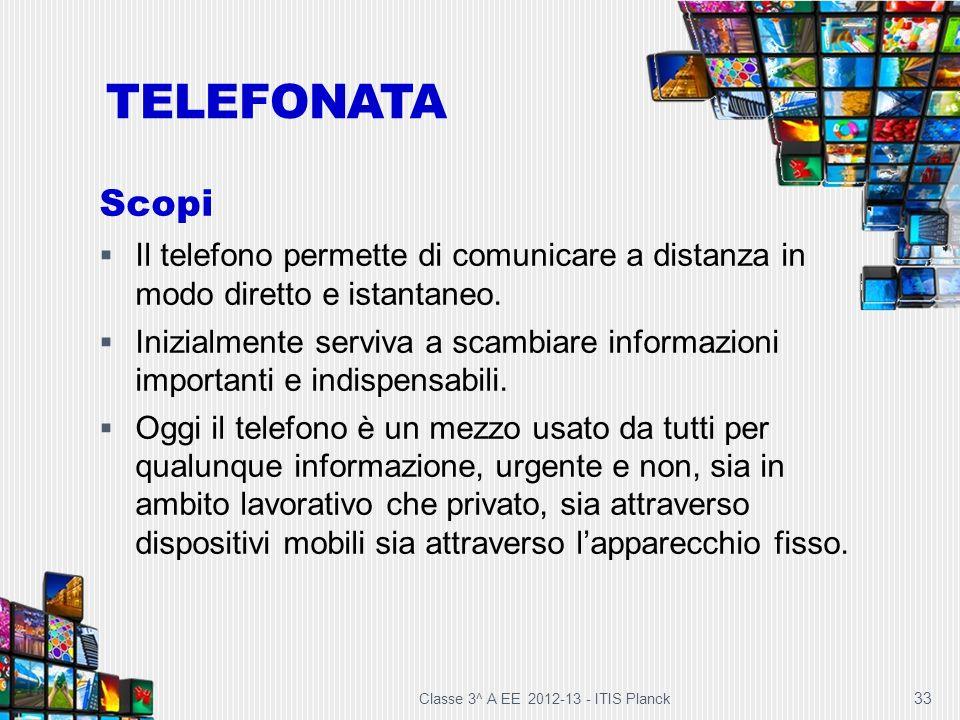 Classe 3^ A EE 2012-13 - ITIS Planck 33 TELEFONATA Scopi Il telefono permette di comunicare a distanza in modo diretto e istantaneo. Inizialmente serv