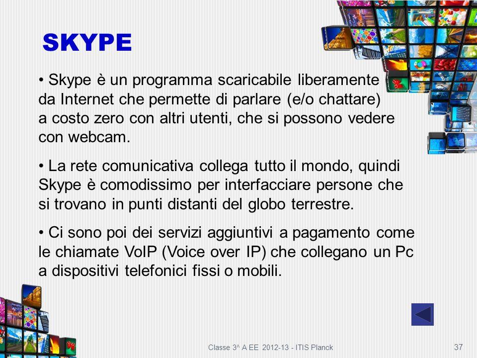 Classe 3^ A EE 2012-13 - ITIS Planck 37 Skype è un programma scaricabile liberamente da Internet che permette di parlare (e/o chattare) a costo zero c