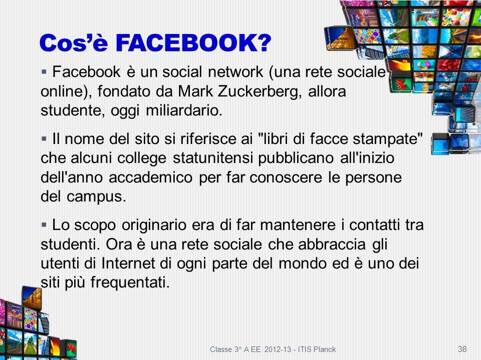 Classe 3^ A EE 2012-13 - ITIS Planck 38 Cosè FACEBOOK? Facebook è un social network (una rete sociale online), fondato da Mark Zuckerberg, allora stud