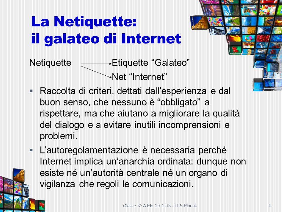 Classe 3^ A EE 2012-13 - ITIS Planck 4 La Netiquette: il galateo di Internet NetiquetteEtiquette Galateo Net Internet Raccolta di criteri, dettati dal