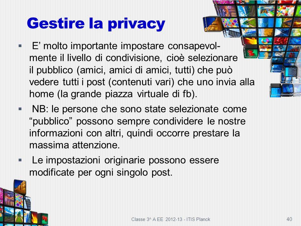 Classe 3^ A EE 2012-13 - ITIS Planck 40 E molto importante impostare consapevol- mente il livello di condivisione, cioè selezionare il pubblico (amici
