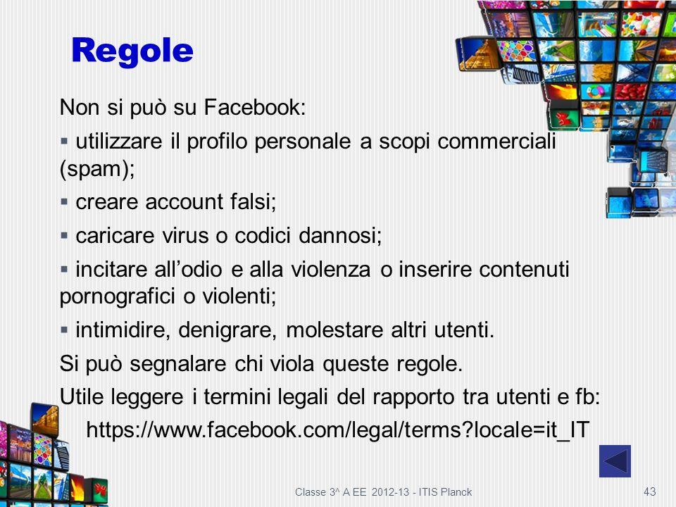 Classe 3^ A EE 2012-13 - ITIS Planck 43 Regole Non si può su Facebook: utilizzare il profilo personale a scopi commerciali (spam); creare account fals