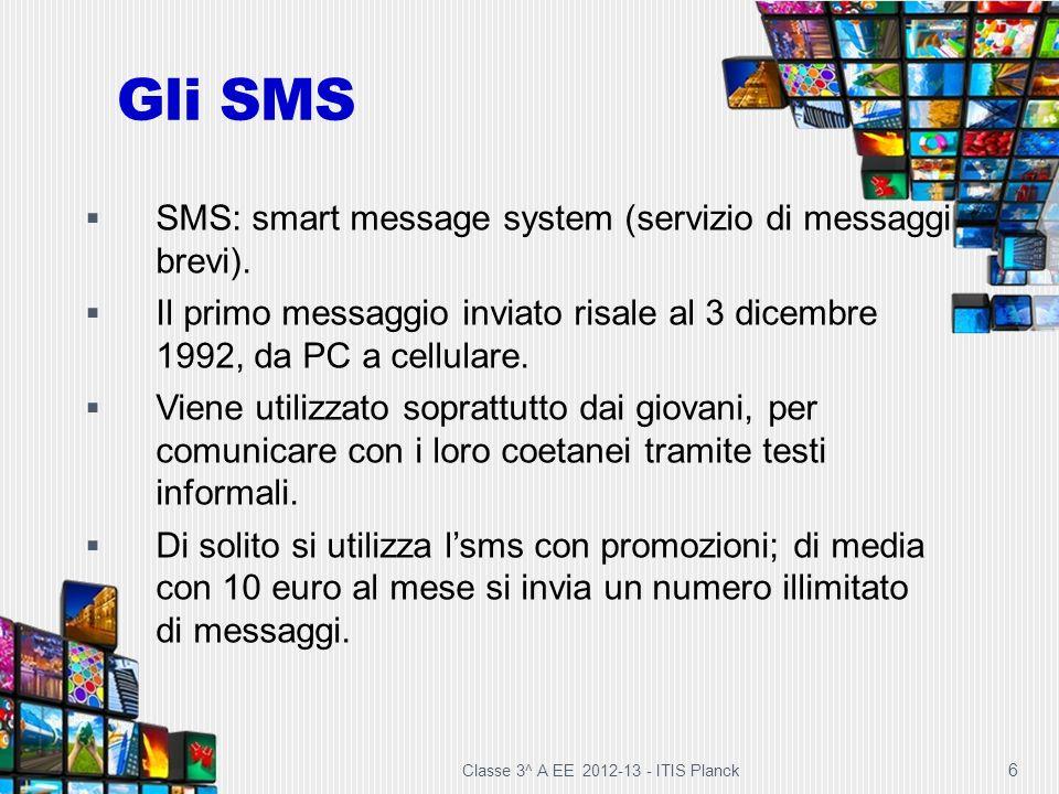 Gli SMS Classe 3^ A EE 2012-13 - ITIS Planck 6 SMS: smart message system (servizio di messaggi brevi). Il primo messaggio inviato risale al 3 dicembre