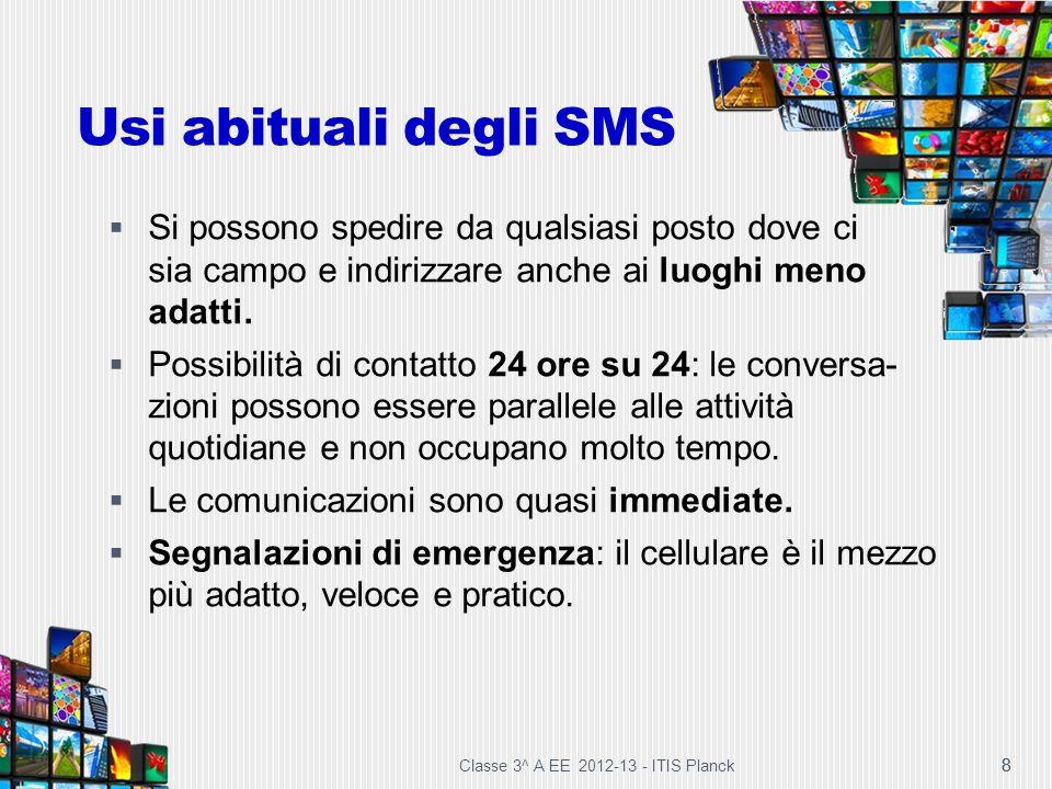 Classe 3^ A EE 2012-13 - ITIS Planck 8 Usi abituali degli SMS Si possono spedire da qualsiasi posto dove ci sia campo e indirizzare anche ai luoghi me
