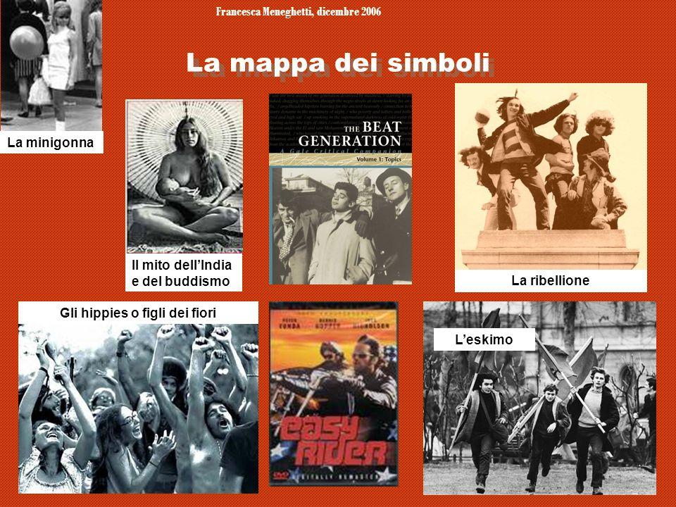 Francesca Meneghetti, dicembre 2006 5 La mappa dei simboli La ribellione La minigonna Gli hippies o figli dei fiori Il mito dellIndia e del buddismo L