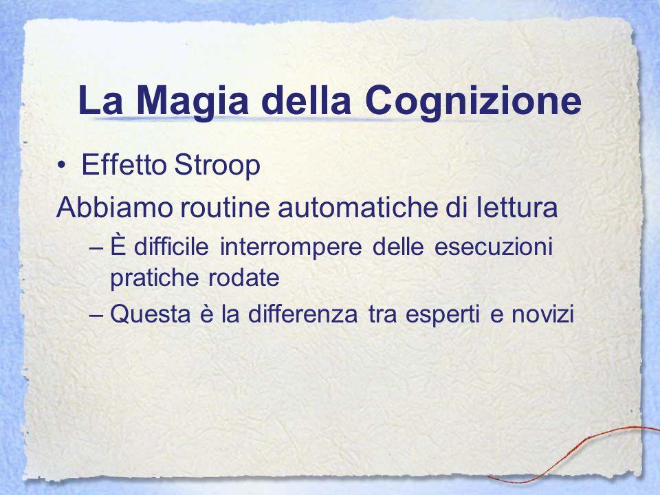 La Magia della Cognizione Effetto Stroop Abbiamo routine automatiche di lettura –È difficile interrompere delle esecuzioni pratiche rodate –Questa è l