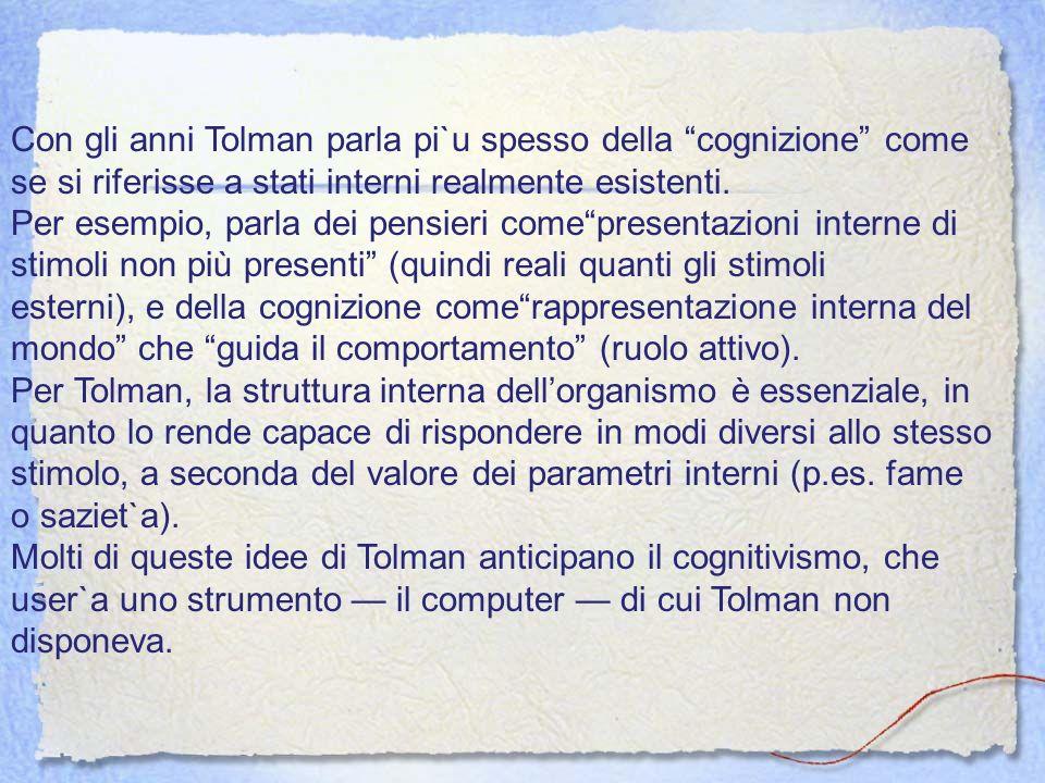 Con gli anni Tolman parla pi`u spesso della cognizione come se si riferisse a stati interni realmente esistenti. Per esempio, parla dei pensieri comep