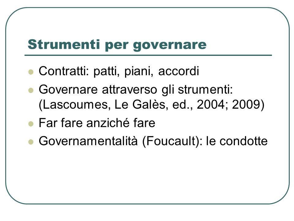Strumenti per governare Contratti: patti, piani, accordi Governare attraverso gli strumenti: (Lascoumes, Le Galès, ed., 2004; 2009) Far fare anziché f