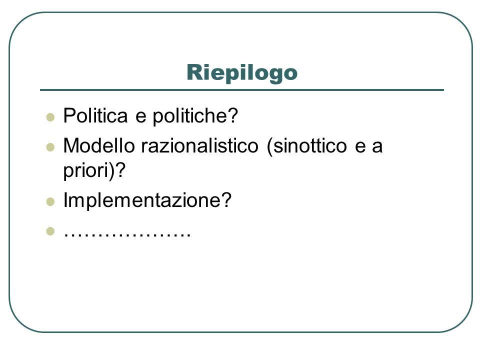 Riepilogo Politica e politiche? Modello razionalistico (sinottico e a priori)? Implementazione? ……………….