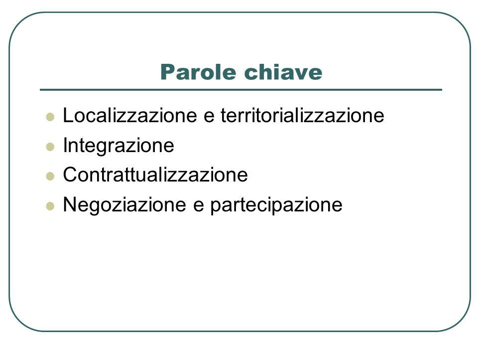 Parole chiave Localizzazione e territorializzazione Integrazione Contrattualizzazione Negoziazione e partecipazione