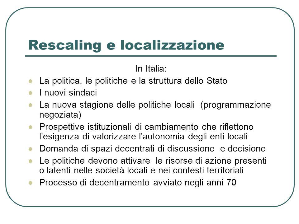 Rescaling Recentrages e società fuori squadra (Bagnasco, 2003) Lo Stato è troppo piccolo per i problemi grandi e troppo grande per i problemi piccoli (Daniel Bell)