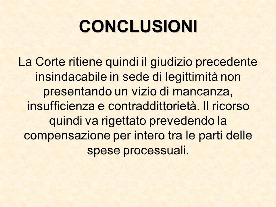 La Corte ritiene quindi il giudizio precedente insindacabile in sede di legittimità non presentando un vizio di mancanza, insufficienza e contraddittorietà.
