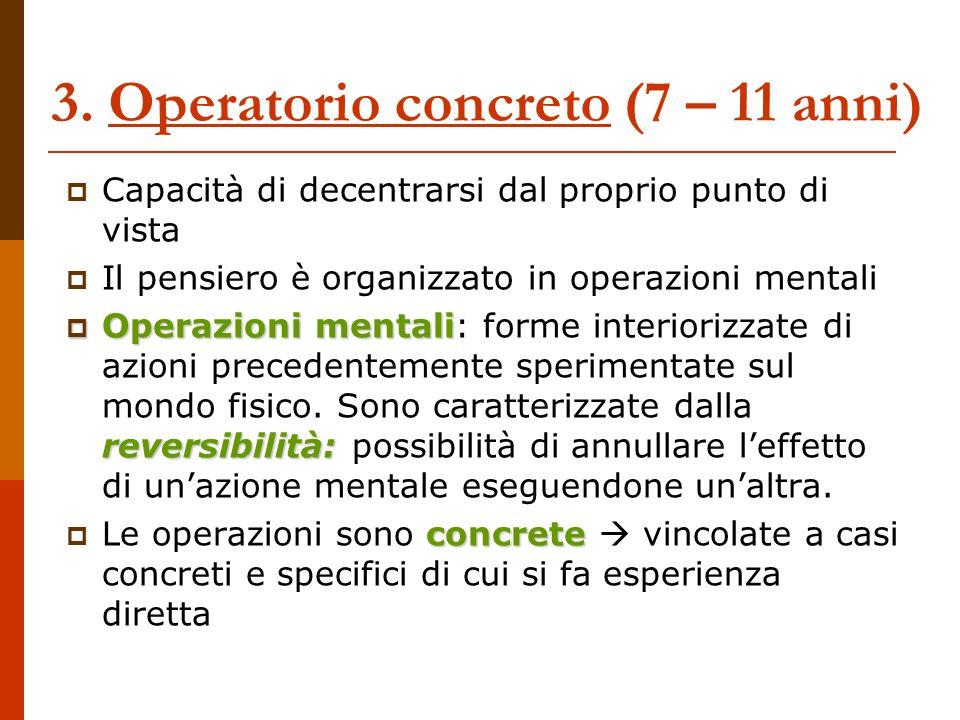3. Operatorio concreto (7 – 11 anni) Capacità di decentrarsi dal proprio punto di vista Il pensiero è organizzato in operazioni mentali Operazioni men